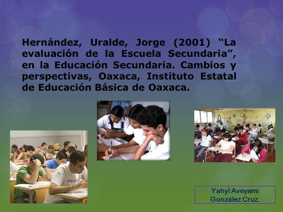Hernández, Uralde, Jorge (2001) La evaluación de la Escuela Secundaria, en la Educación Secundaria. Cambios y perspectivas, Oaxaca, Instituto Estatal