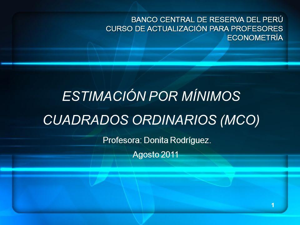 1 BANCO CENTRAL DE RESERVA DEL PERÚ CURSO DE ACTUALIZACIÓN PARA PROFESORES ECONOMETRÍA ESTIMACIÓN POR MÍNIMOS CUADRADOS ORDINARIOS (MCO) Profesora: Do