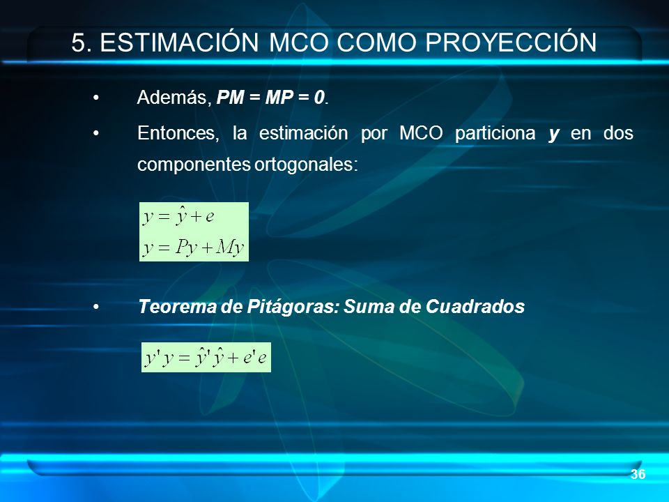 36 Además, PM = MP = 0. Entonces, la estimación por MCO particiona y en dos componentes ortogonales: Teorema de Pitágoras: Suma de Cuadrados 5. ESTIMA