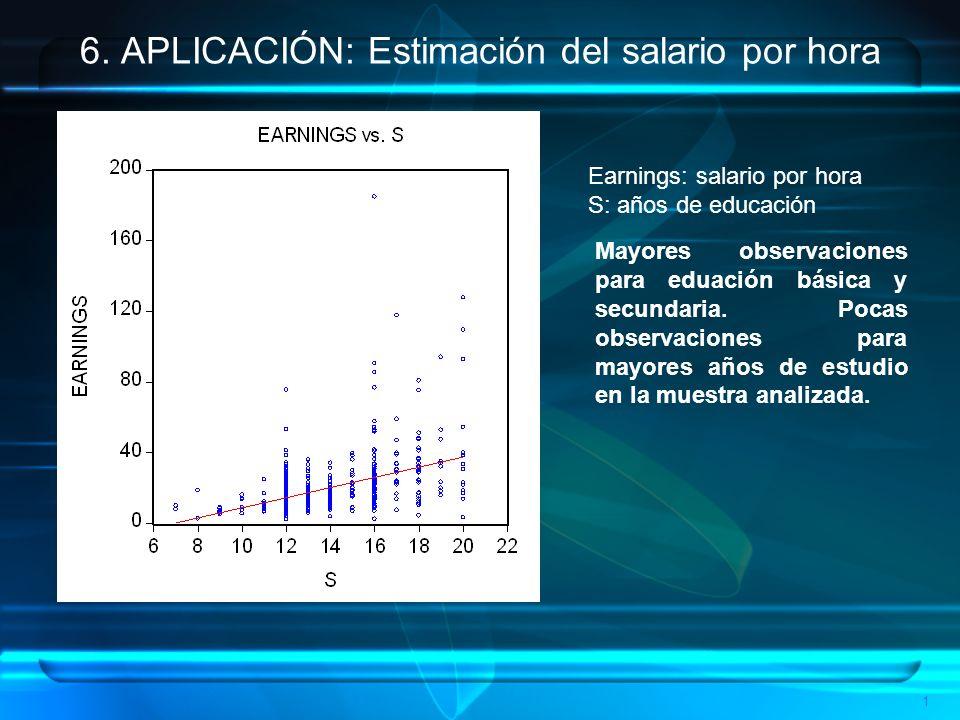1 6. APLICACIÓN: Estimación del salario por hora Earnings: salario por hora S: años de educación Mayores observaciones para eduación básica y secundar