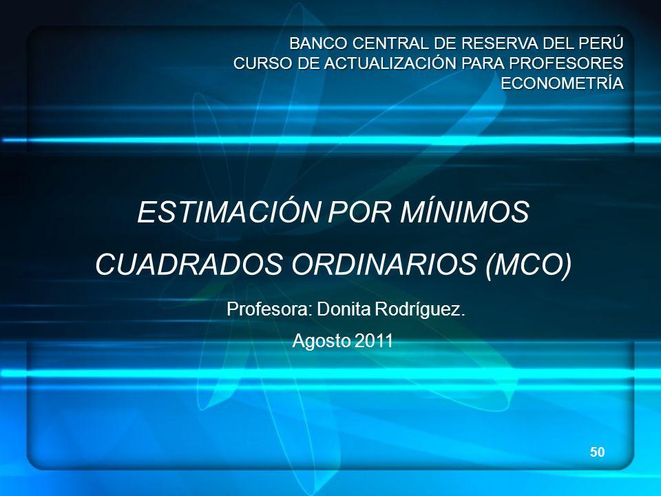 50 BANCO CENTRAL DE RESERVA DEL PERÚ CURSO DE ACTUALIZACIÓN PARA PROFESORES ECONOMETRÍA ESTIMACIÓN POR MÍNIMOS CUADRADOS ORDINARIOS (MCO) Profesora: D