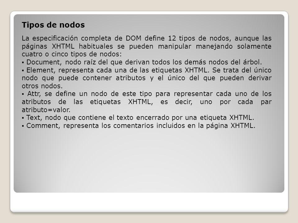Tipos de nodos La especificación completa de DOM define 12 tipos de nodos, aunque las páginas XHTML habituales se pueden manipular manejando solamente cuatro o cinco tipos de nodos: Document, nodo raíz del que derivan todos los demás nodos del árbol.