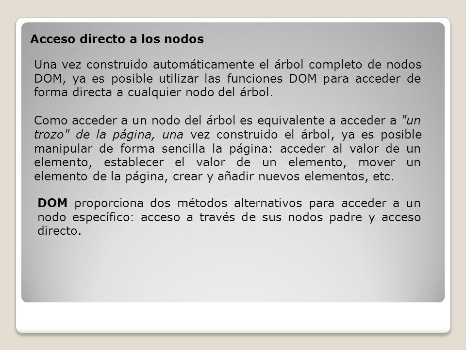 Acceso directo a los nodos Una vez construido automáticamente el árbol completo de nodos DOM, ya es posible utilizar las funciones DOM para acceder de forma directa a cualquier nodo del árbol.