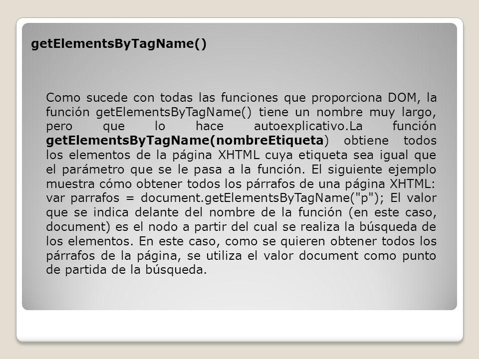 getElementsByTagName() Como sucede con todas las funciones que proporciona DOM, la función getElementsByTagName() tiene un nombre muy largo, pero que lo hace autoexplicativo.La función getElementsByTagName(nombreEtiqueta) obtiene todos los elementos de la página XHTML cuya etiqueta sea igual que el parámetro que se le pasa a la función.