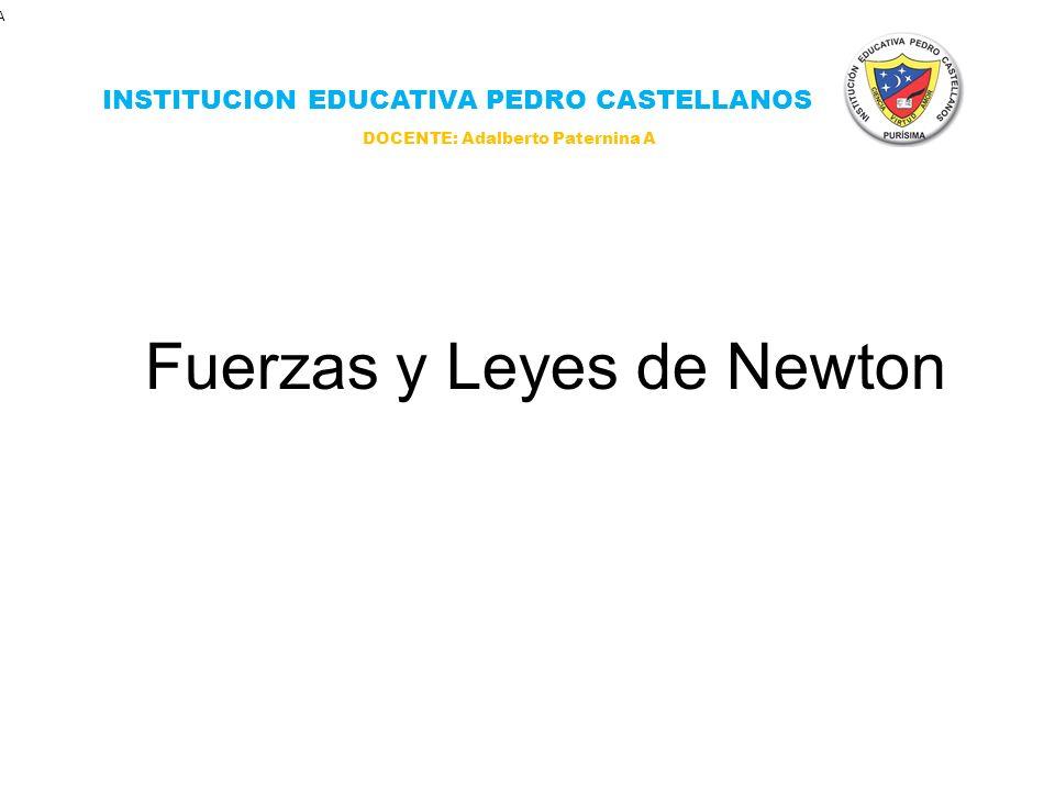 Fuerzas y Leyes de Newton INSTITUCION EDUCATIVA PEDRO CASTELLANOS A DOCENTE: Adalberto Paternina A