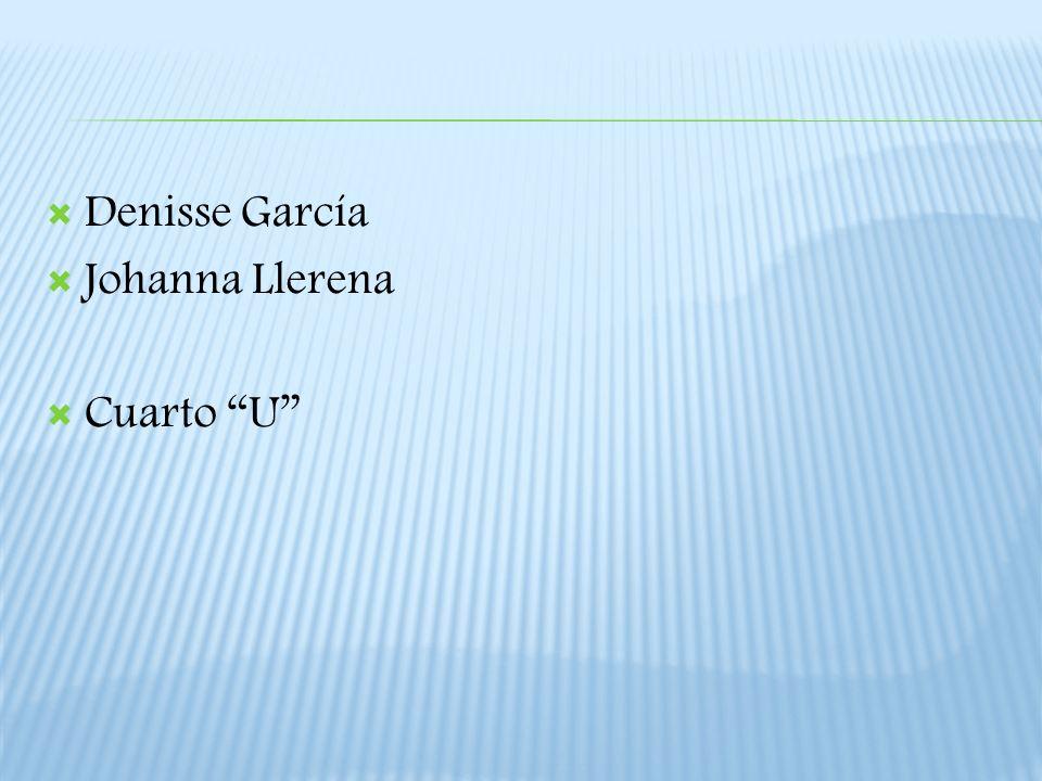 Denisse García Johanna Llerena Cuarto U
