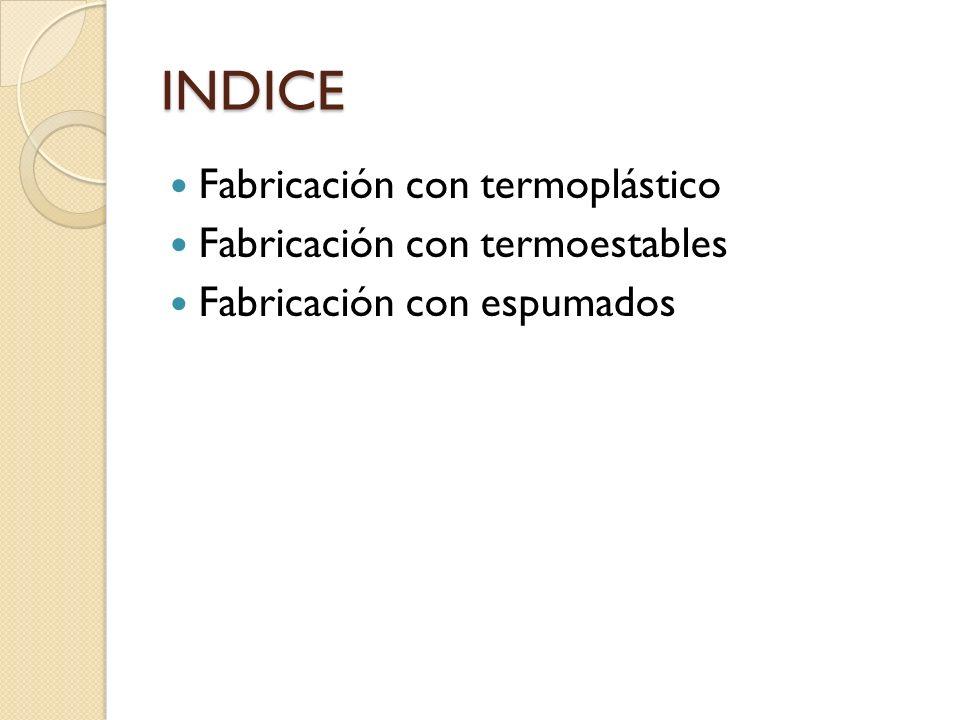 INDICE Fabricación con termoplástico Fabricación con termoestables Fabricación con espumados