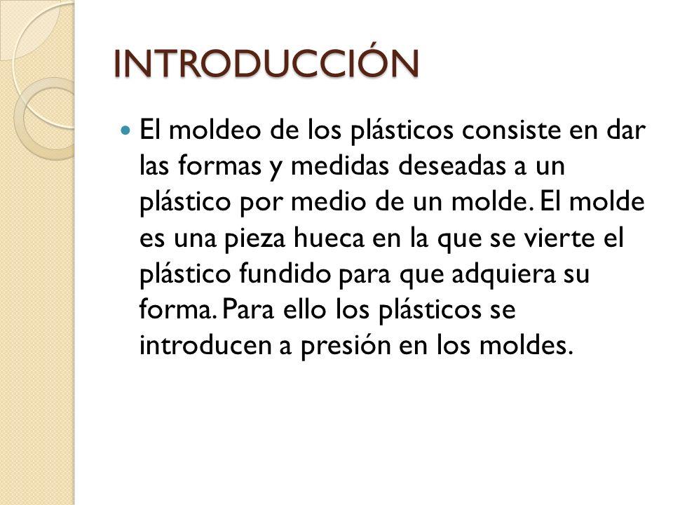 INTRODUCCIÓN El moldeo de los plásticos consiste en dar las formas y medidas deseadas a un plástico por medio de un molde.