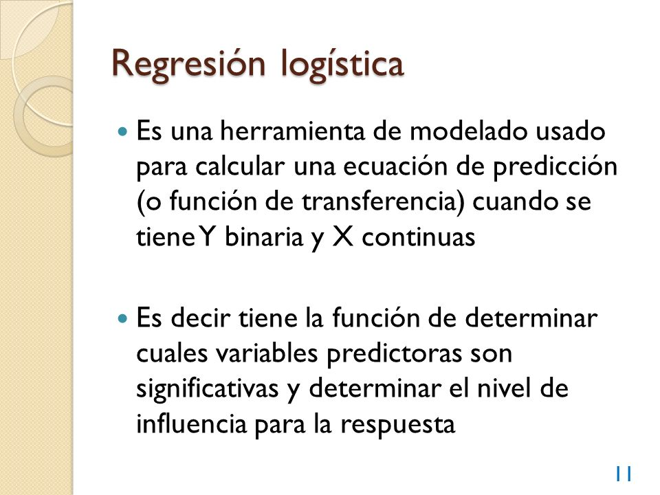 Regresión logística Es una herramienta de modelado usado para calcular una ecuación de predicción (o función de transferencia) cuando se tiene Y binar