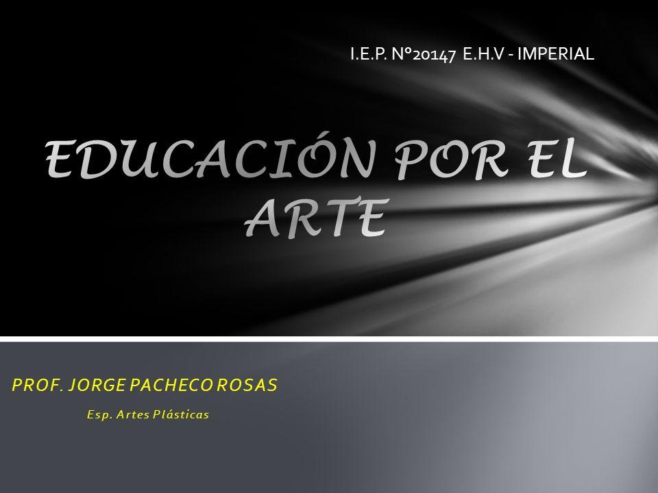 PROF. JORGE PACHECO ROSAS Esp. Artes Plásticas I.E.P. N°20147 E.H.V - IMPERIAL
