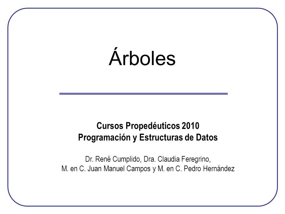 Árboles Cursos Propedéuticos 2010 Programación y Estructuras de Datos Dr. René Cumplido, Dra. Claudia Feregrino, M. en C. Juan Manuel Campos y M. en C
