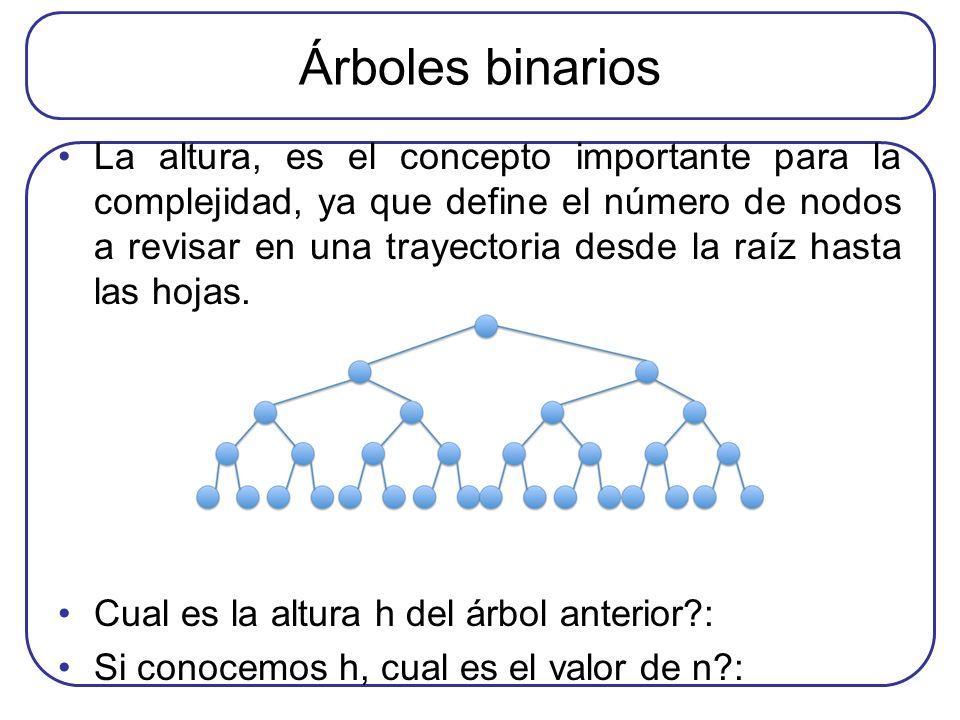 Árboles binarios La altura, es el concepto importante para la complejidad, ya que define el número de nodos a revisar en una trayectoria desde la raíz