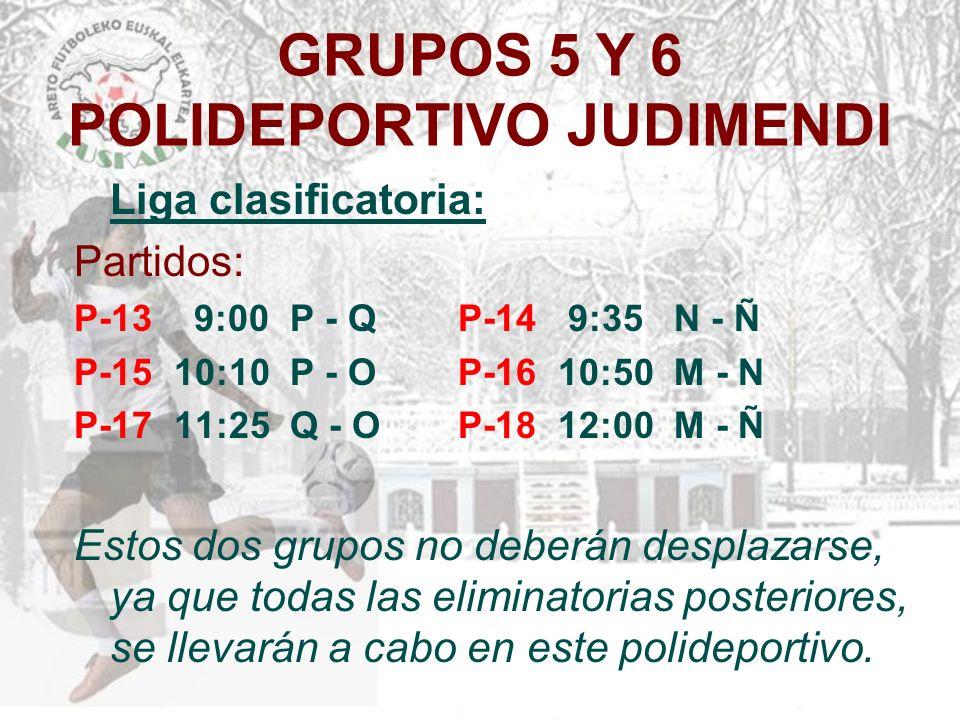 GRUPOS 5 Y 6 POLIDEPORTIVO JUDIMENDI Liga clasificatoria: Partidos: P-13 9:00 P - Q P-14 9:35 N - Ñ P-15 10:10 P - O P-16 10:50 M - N P-17 11:25 Q - O