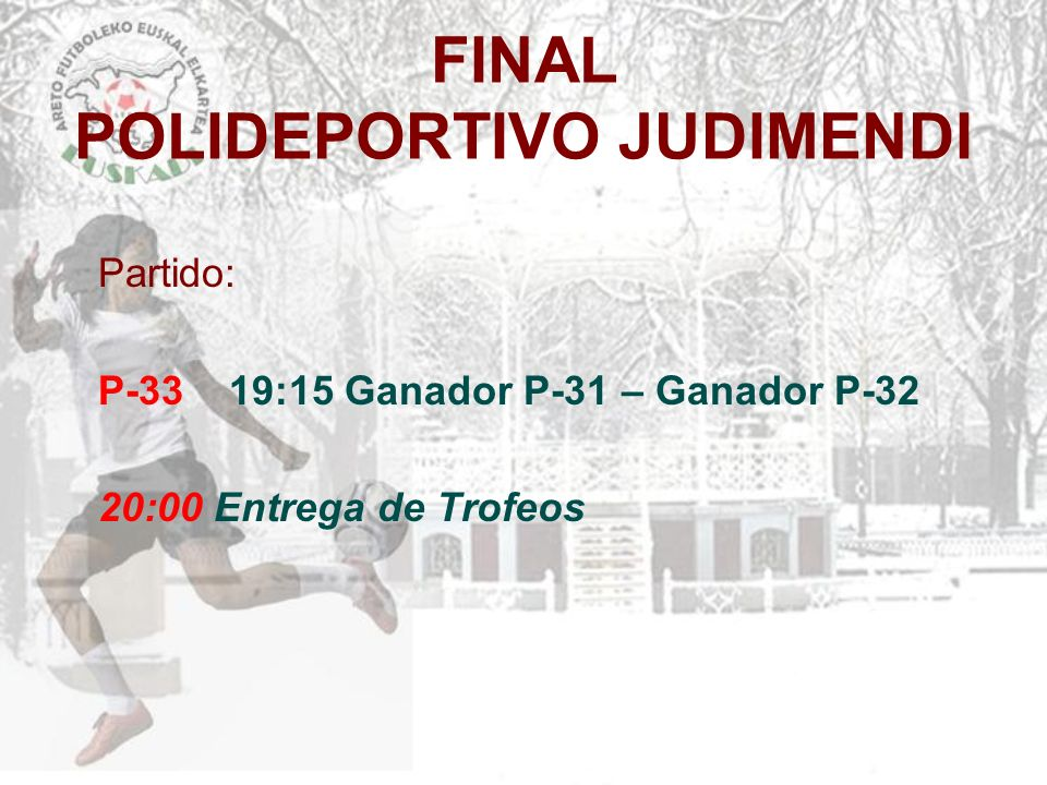 FINAL POLIDEPORTIVO JUDIMENDI Partido: P-33 19:15 Ganador P-31 – Ganador P-32 20:00 Entrega de Trofeos