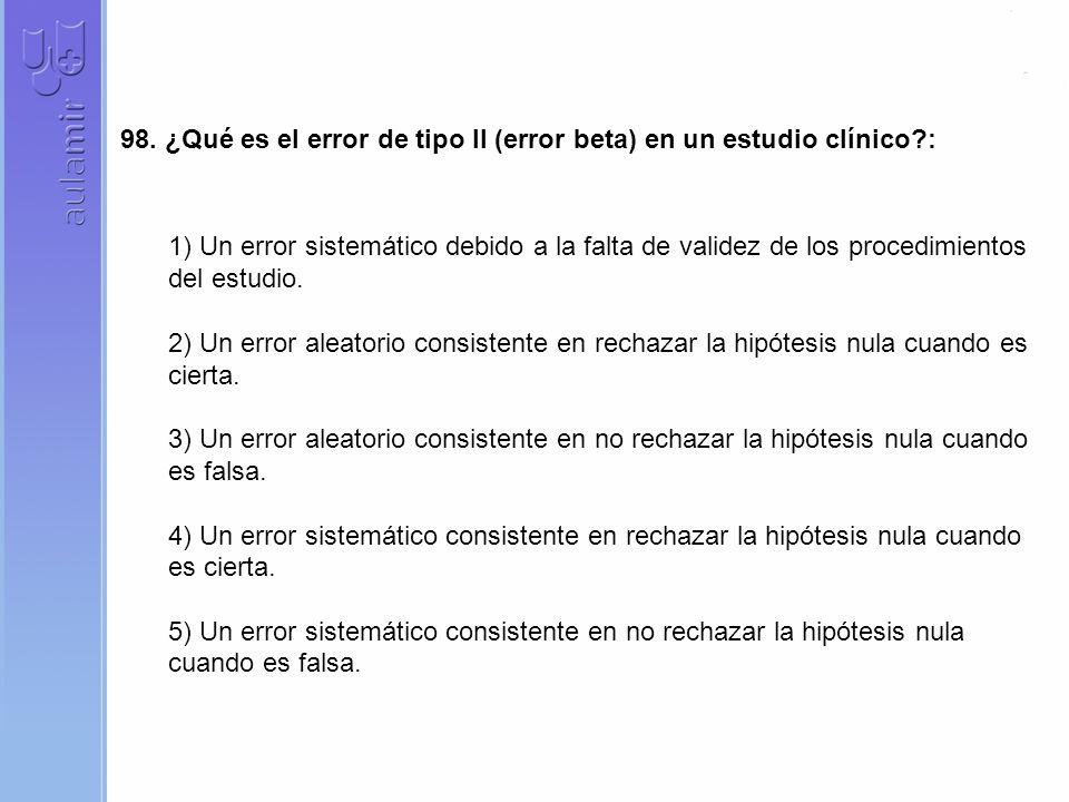 98. ¿Qué es el error de tipo II (error beta) en un estudio clínico?: 1) Un error sistemático debido a la falta de validez de los procedimientos del es