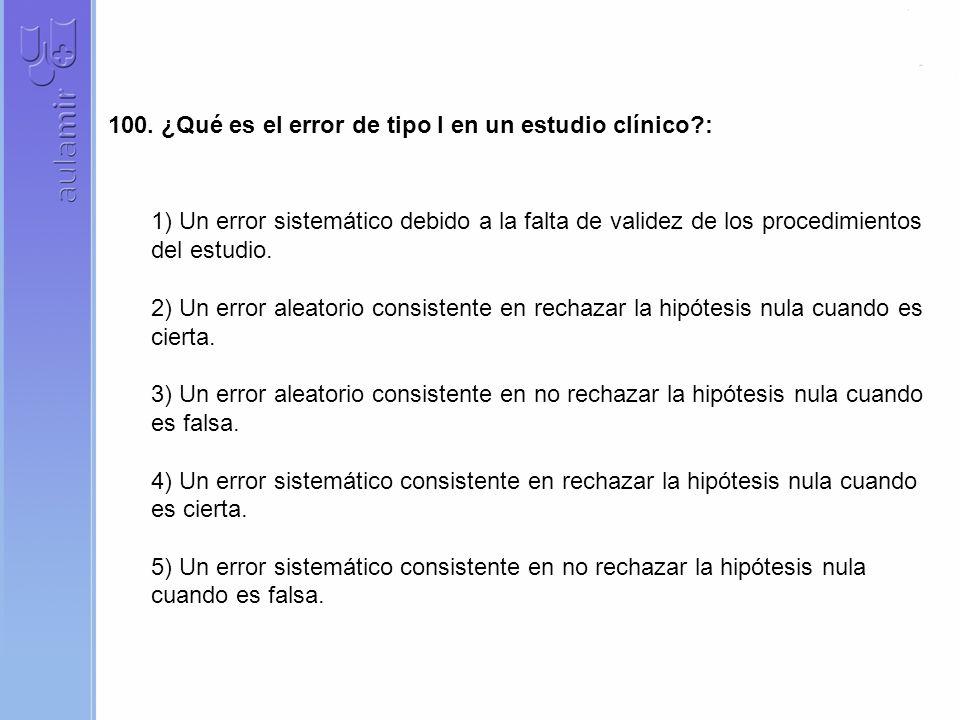 100. ¿Qué es el error de tipo I en un estudio clínico?: 1) Un error sistemático debido a la falta de validez de los procedimientos del estudio. 2) Un