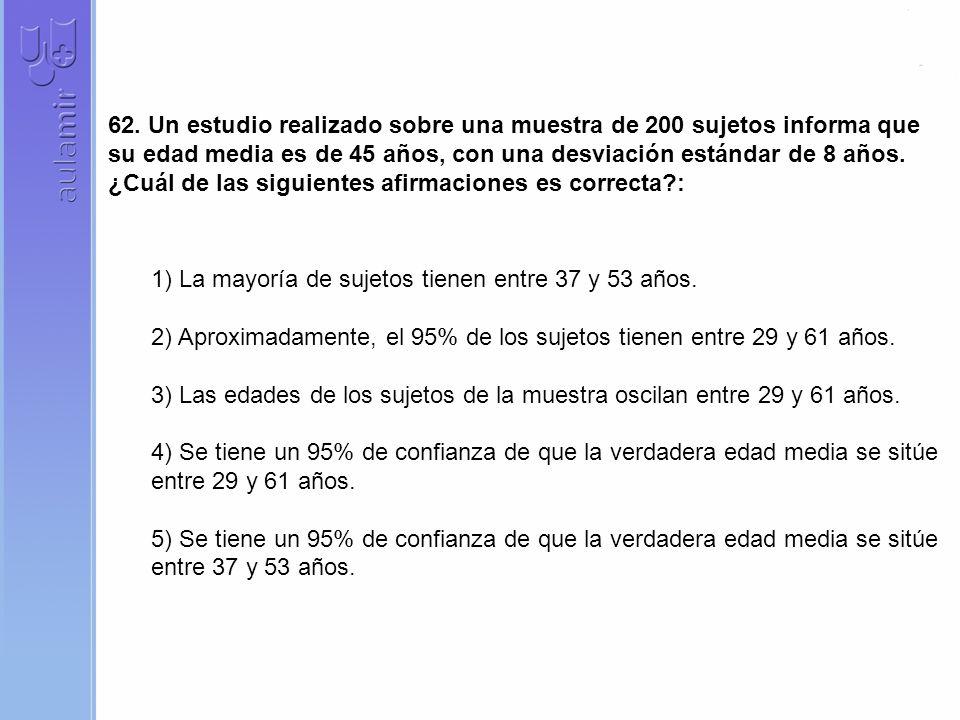 62. Un estudio realizado sobre una muestra de 200 sujetos informa que su edad media es de 45 años, con una desviación estándar de 8 años. ¿Cuál de las