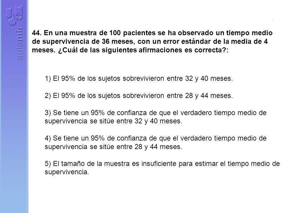 44. En una muestra de 100 pacientes se ha observado un tiempo medio de supervivencia de 36 meses, con un error estándar de la media de 4 meses. ¿Cuál