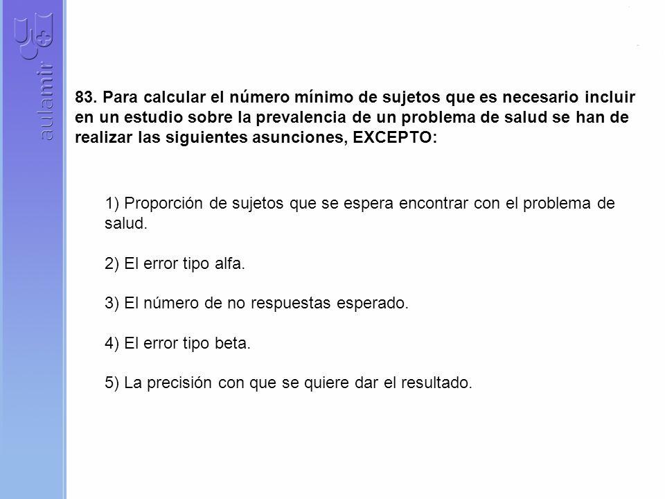 83. Para calcular el número mínimo de sujetos que es necesario incluir en un estudio sobre la prevalencia de un problema de salud se han de realizar l