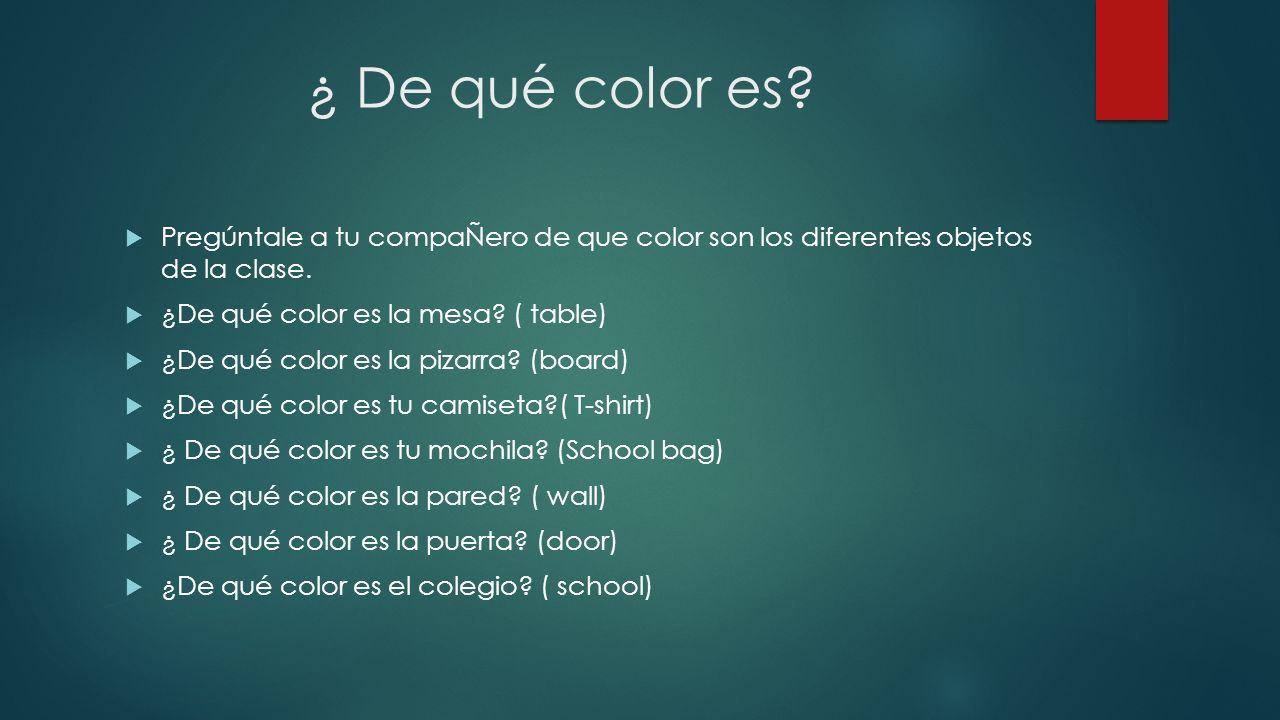 ¿ De qué color es? Pregúntale a tu compaÑero de que color son los diferentes objetos de la clase. ¿De qué color es la mesa? ( table) ¿De qué color es