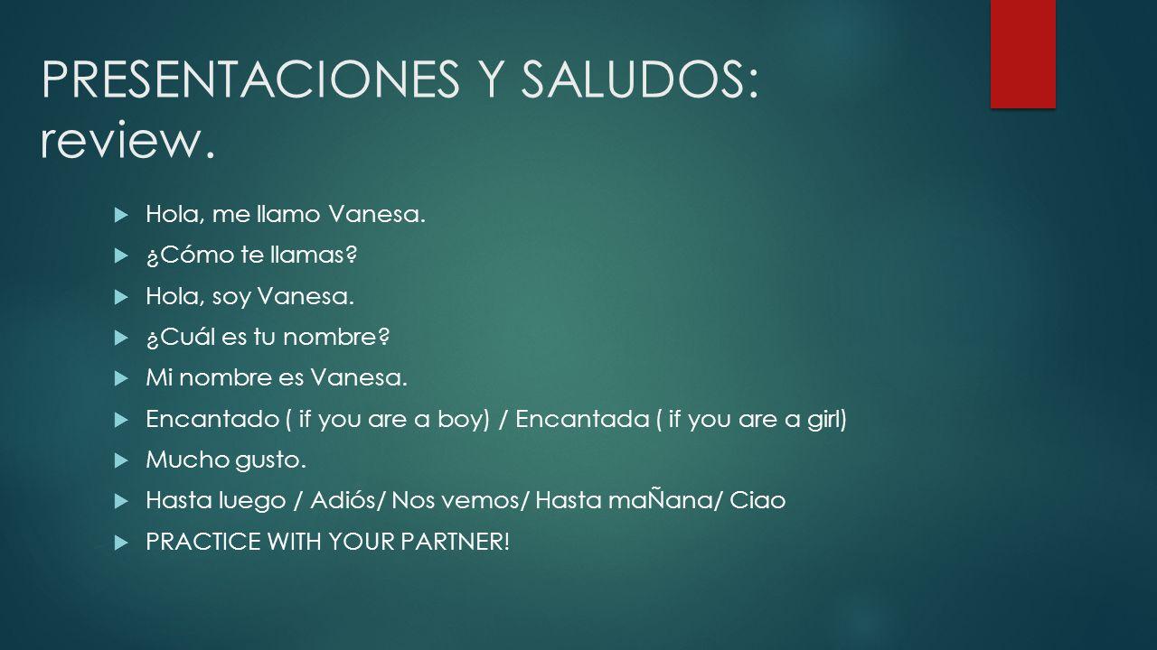 PRESENTACIONES Y SALUDOS: review. Hola, me llamo Vanesa. ¿Cómo te llamas? Hola, soy Vanesa. ¿Cuál es tu nombre? Mi nombre es Vanesa. Encantado ( if yo