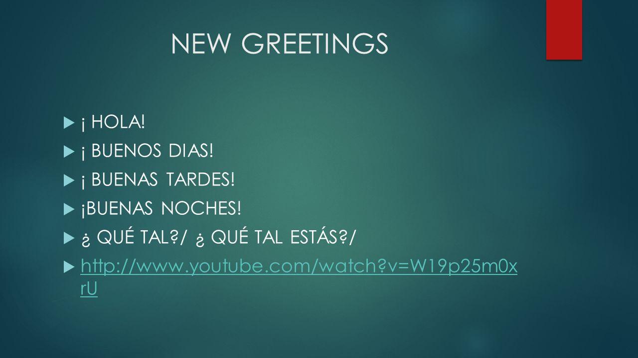 NEW GREETINGS ¡ HOLA! ¡ BUENOS DIAS! ¡ BUENAS TARDES! ¡BUENAS NOCHES! ¿ QUÉ TAL?/ ¿ QUÉ TAL ESTÁS?/ http://www.youtube.com/watch?v=W19p25m0x rU http:/