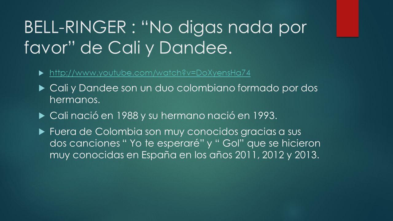 BELL-RINGER : No digas nada por favor de Cali y Dandee. http://www.youtube.com/watch?v=DoXyensHa74 Cali y Dandee son un duo colombiano formado por dos