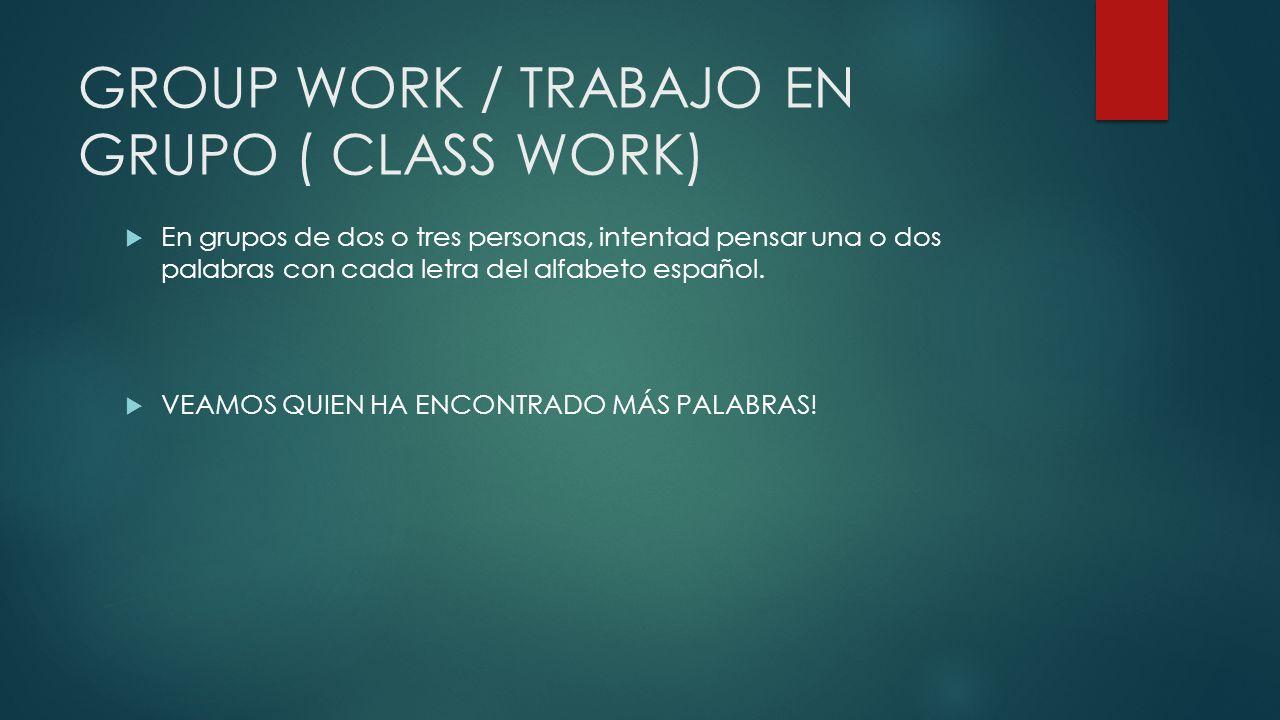 GROUP WORK / TRABAJO EN GRUPO ( CLASS WORK) En grupos de dos o tres personas, intentad pensar una o dos palabras con cada letra del alfabeto español.