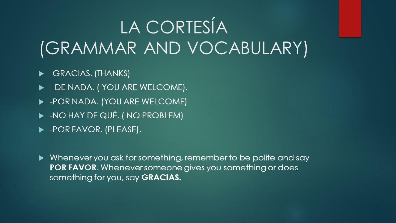 LA CORTESÍA (GRAMMAR AND VOCABULARY) -GRACIAS. (THANKS) - DE NADA. ( YOU ARE WELCOME). -POR NADA. (YOU ARE WELCOME) -NO HAY DE QUÉ. ( NO PROBLEM) -POR