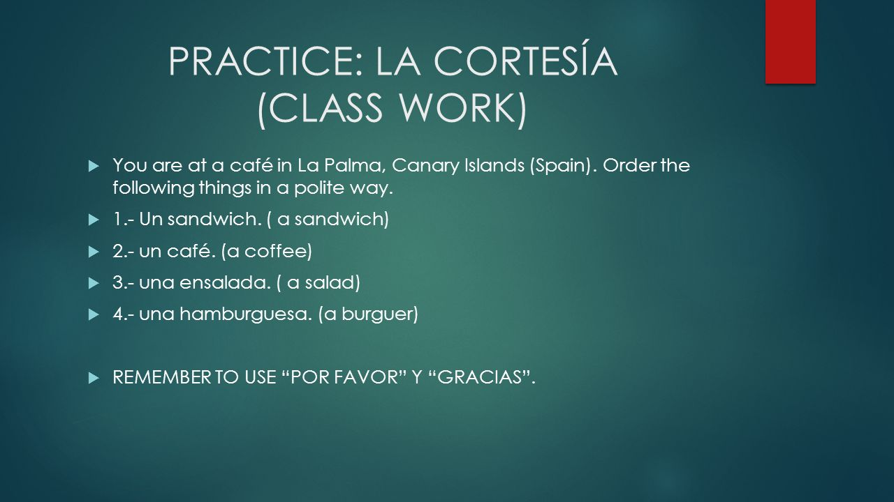 PRACTICE: LA CORTESÍA (CLASS WORK) You are at a café in La Palma, Canary Islands (Spain). Order the following things in a polite way. 1.- Un sandwich.