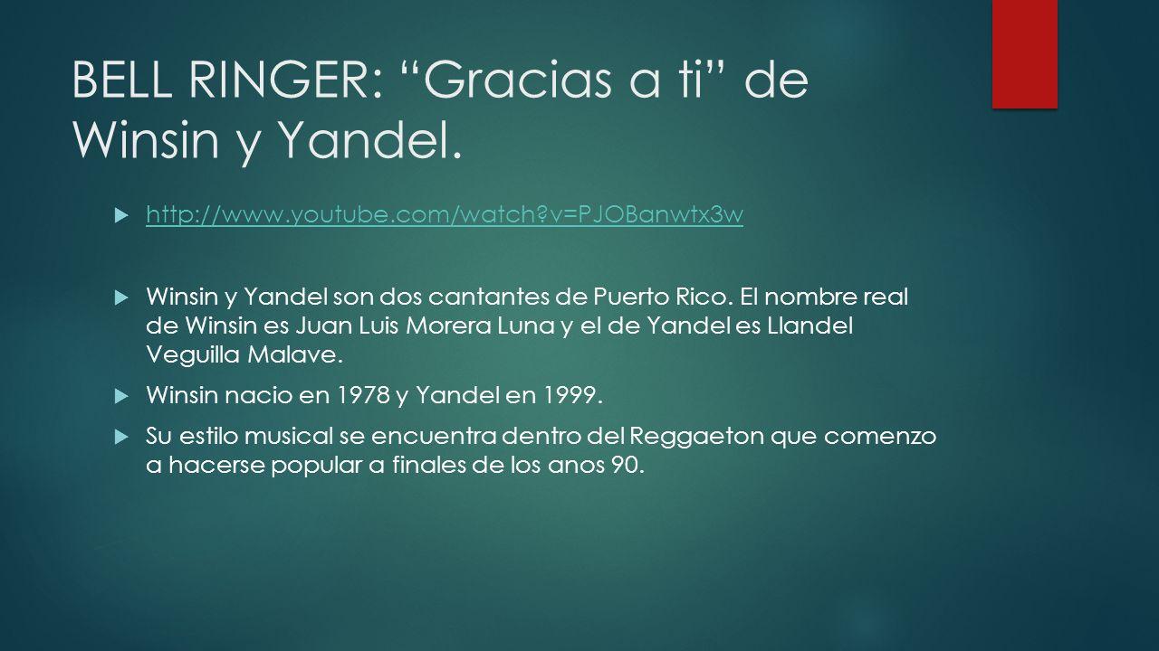 BELL RINGER: Gracias a ti de Winsin y Yandel. http://www.youtube.com/watch?v=PJOBanwtx3w Winsin y Yandel son dos cantantes de Puerto Rico. El nombre r
