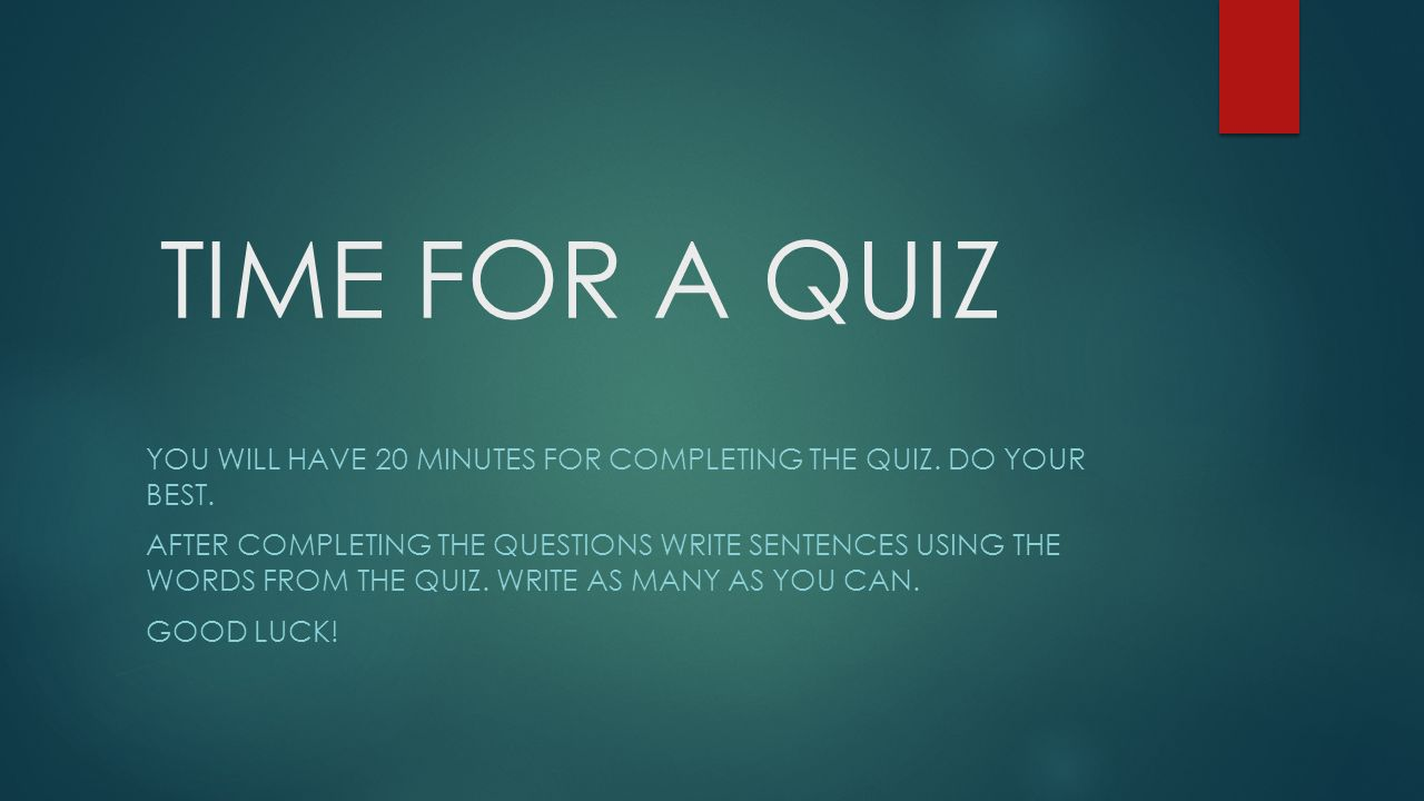 TIME FOR A QUIZ YOU WILL HAVE 20 MINUTES FOR COMPLETING THE QUIZ. DO YOUR BEST. AFTER COMPLETING THE QUESTIONS WRITE SENTENCES USING THE WORDS FROM TH