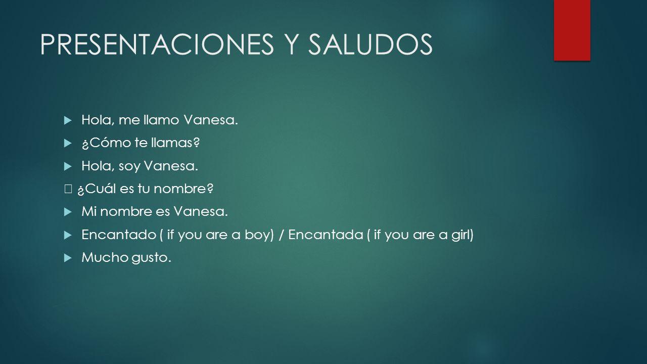 PRESENTACIONES Y SALUDOS Hola, me llamo Vanesa. ¿Cómo te llamas? Hola, soy Vanesa. ¿Cuál es tu nombre? Mi nombre es Vanesa. Encantado ( if you are a b