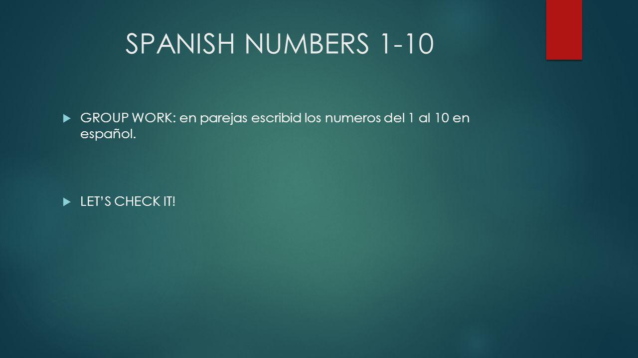 SPANISH NUMBERS 1-10 GROUP WORK: en parejas escribid los numeros del 1 al 10 en español. LETS CHECK IT!