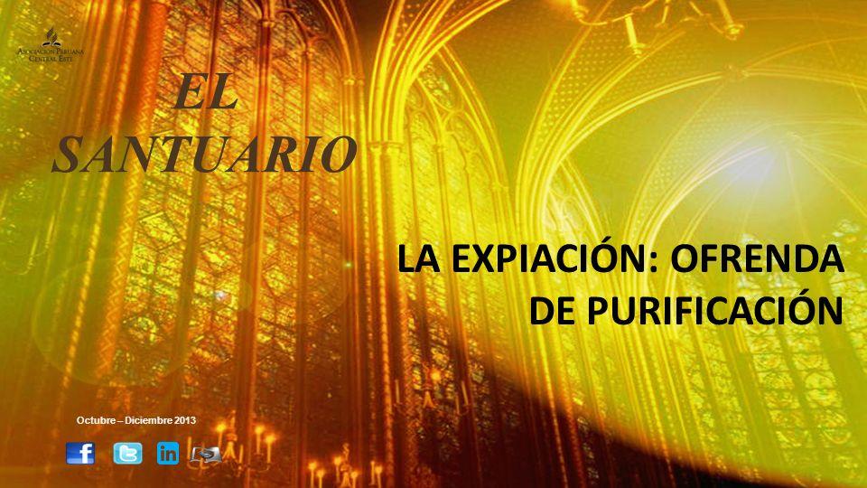 LA EXPIACIÓN: OFRENDA DE PURIFICACIÓN Octubre – Diciembre 2013 EL SANTUARIO