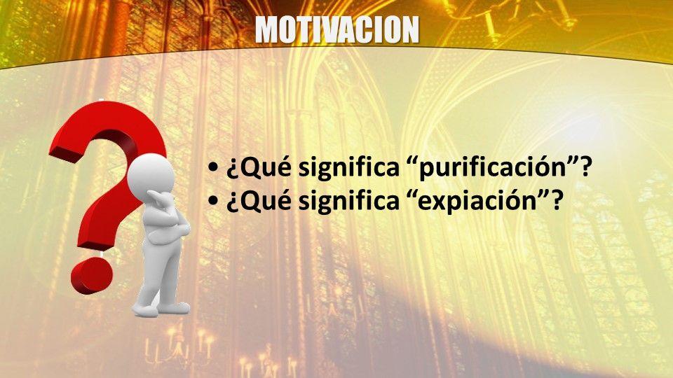 MOTIVACION ¿Qué significa purificación? ¿Qué significa expiación?