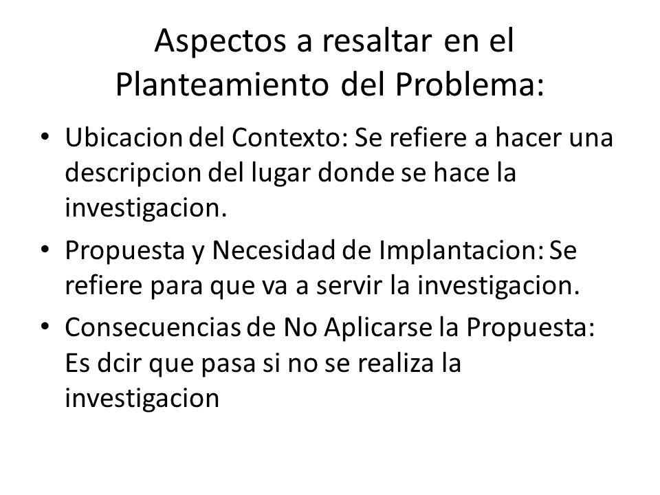 Aspectos a resaltar en el Planteamiento del Problema: Ubicacion del Contexto: Se refiere a hacer una descripcion del lugar donde se hace la investigacion.