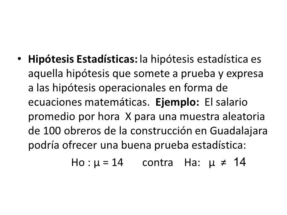 Hipótesis Estadísticas: la hipótesis estadística es aquella hipótesis que somete a prueba y expresa a las hipótesis operacionales en forma de ecuaciones matemáticas.