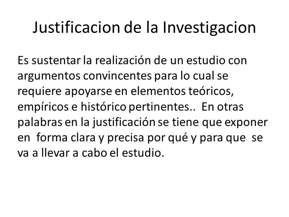 Justificacion de la Investigacion Es sustentar la realización de un estudio con argumentos convincentes para lo cual se requiere apoyarse en elementos teóricos, empíricos e histórico pertinentes..