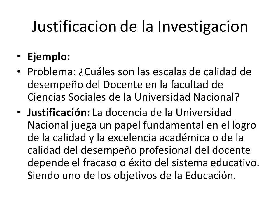 Justificacion de la Investigacion Ejemplo: Problema: ¿Cuáles son las escalas de calidad de desempeño del Docente en la facultad de Ciencias Sociales de la Universidad Nacional.