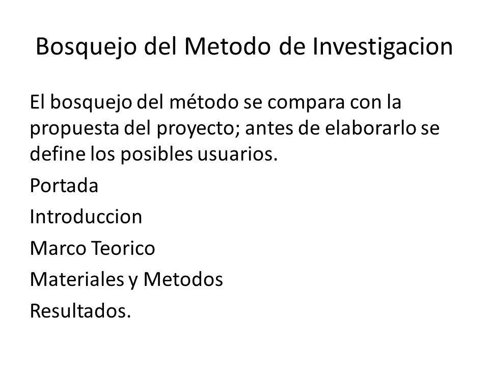 Bosquejo del Metodo de Investigacion El bosquejo del método se compara con la propuesta del proyecto; antes de elaborarlo se define los posibles usuarios.