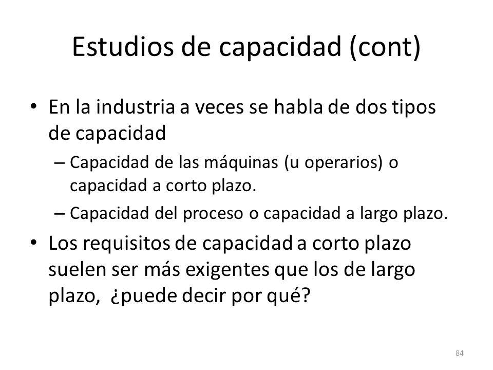 84 Estudios de capacidad (cont) En la industria a veces se habla de dos tipos de capacidad – Capacidad de las máquinas (u operarios) o capacidad a cor