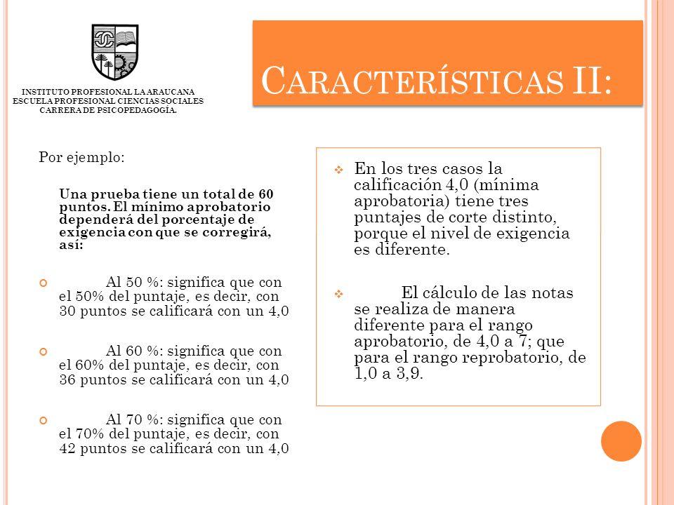 C ARACTERÍSTICAS II: Por ejemplo: Una prueba tiene un total de 60 puntos. El mínimo aprobatorio dependerá del porcentaje de exigencia con que se corre