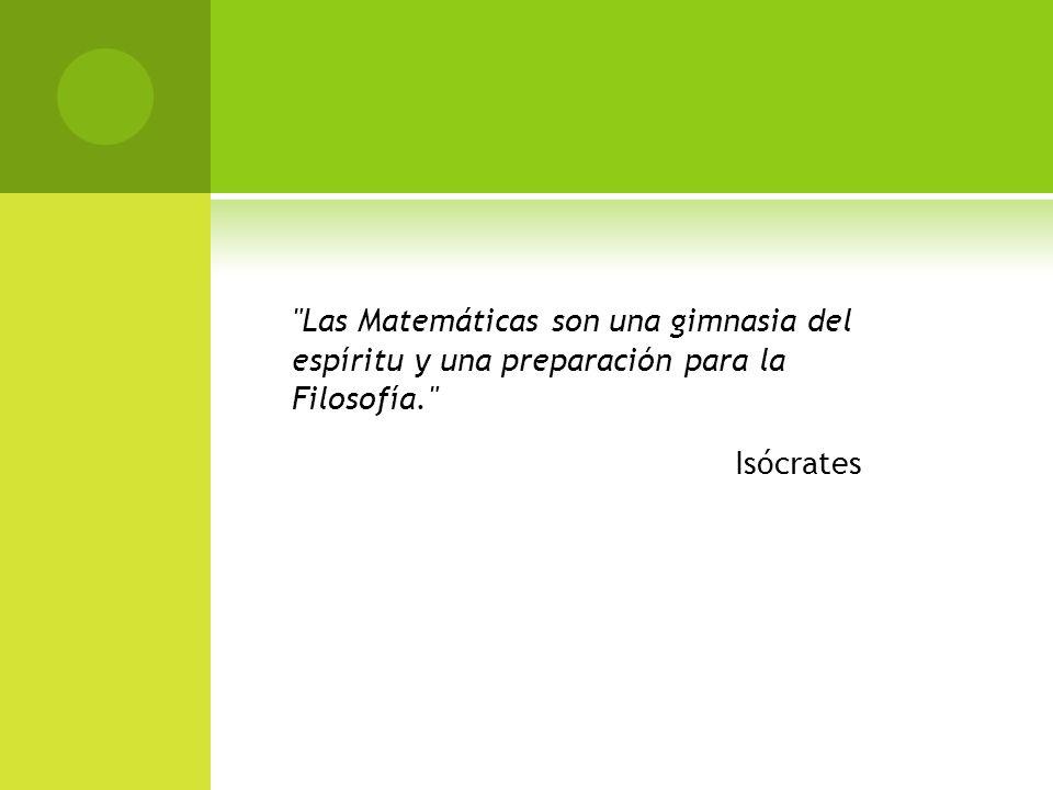 Las Matemáticas son una gimnasia del espíritu y una preparación para la Filosofía. Isócrates