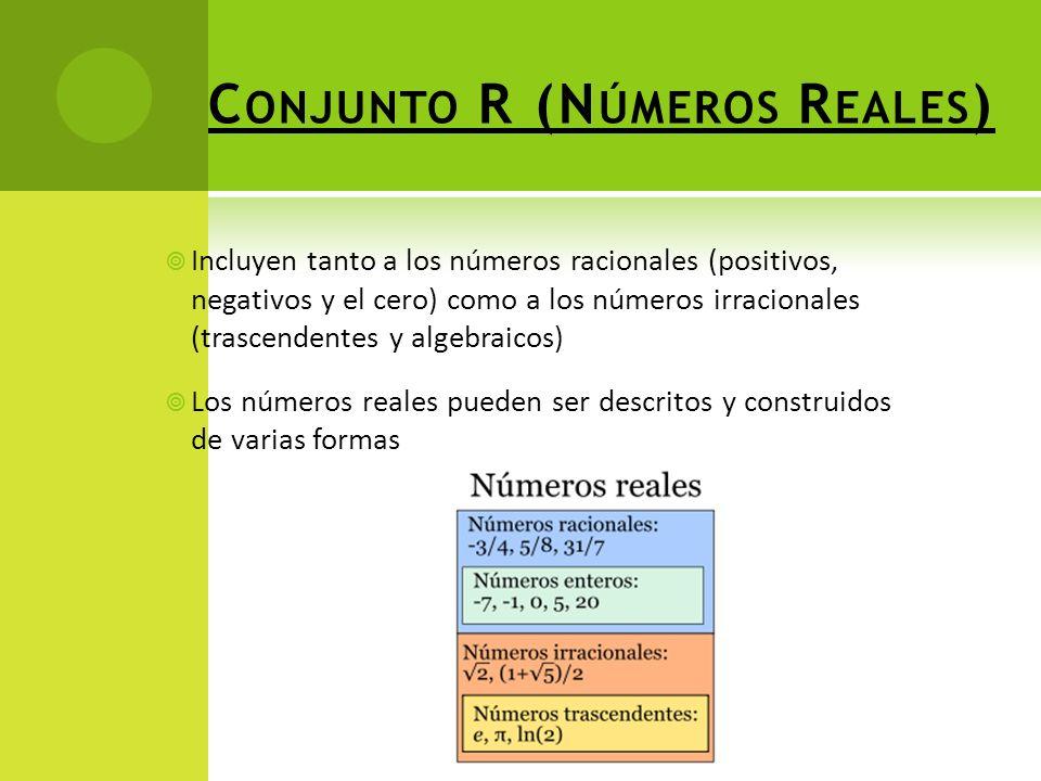 C ONJUNTO R (N ÚMEROS R EALES ) Incluyen tanto a los números racionales (positivos, negativos y el cero) como a los números irracionales (trascendentes y algebraicos) Los números reales pueden ser descritos y construidos de varias formas
