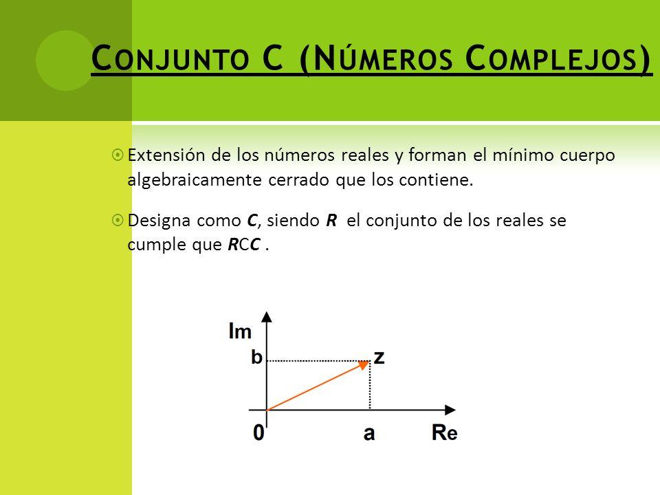 C ONJUNTO C (N ÚMEROS C OMPLEJOS ) Extensión de los números reales y forman el mínimo cuerpo algebraicamente cerrado que los contiene.