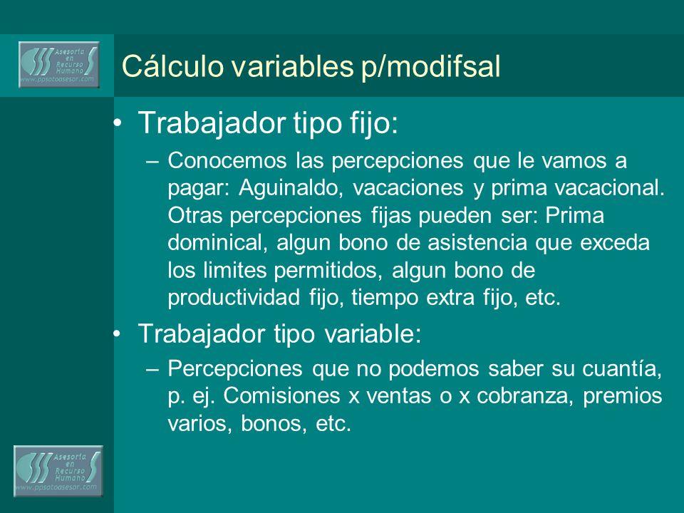 Cálculo variables p/modifsal Trabajador tipo fijo: –Conocemos las percepciones que le vamos a pagar: Aguinaldo, vacaciones y prima vacacional.