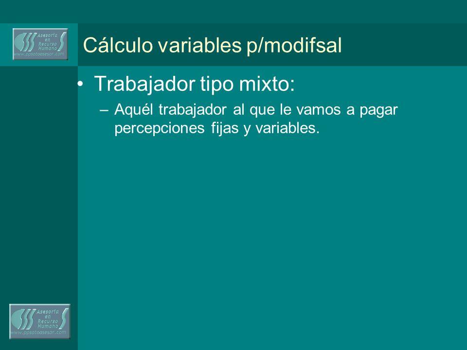 Cálculo variables p/modifsal Trabajador tipo mixto: –Aquél trabajador al que le vamos a pagar percepciones fijas y variables.