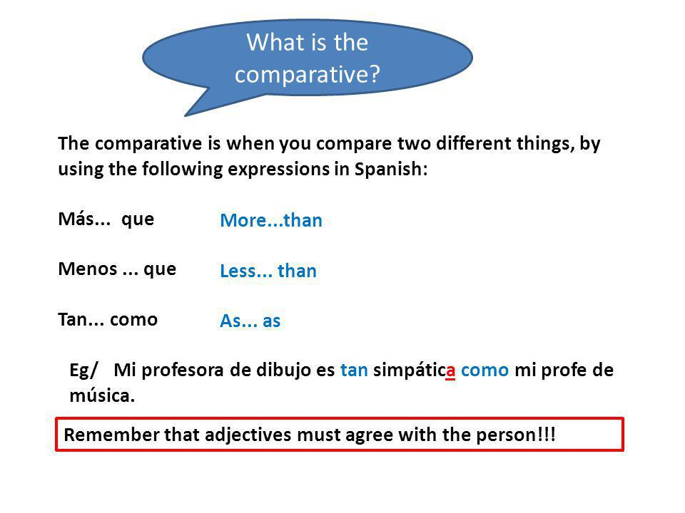 The comparative is when you compare two different things, by using the following expressions in Spanish: Más...