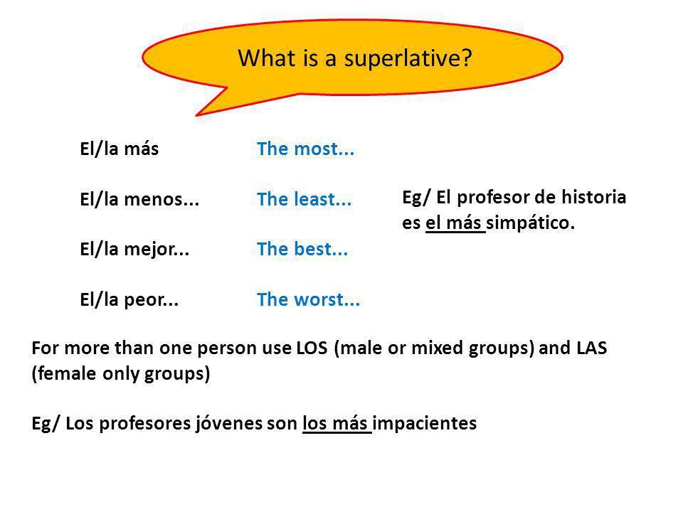 What is a superlative? El/la más El/la menos... El/la mejor... El/la peor... The most... The least... The best... The worst... For more than one perso
